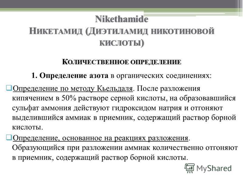 Nikethamide Н ИКЕТАМИД (Д ИЭТИЛАМИД НИКОТИНОВОЙ КИСЛОТЫ ) К ОЛИЧЕСТВЕННОЕ ОПРЕДЕЛЕНИЕ 1. Определение азота в органических соединениях: Определение по методу Кьельдаля. После разложения кипячением в 50% растворе серной кислоты, на образовавшийся сульф