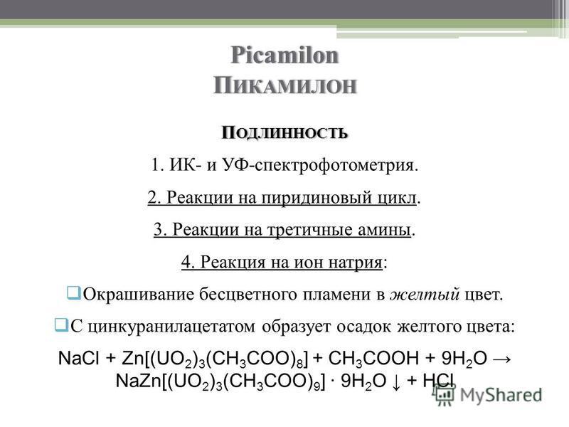 Picamilon ПИКАМИЛОН П ОДЛИННОСТЬ 1. ИК- и УФ-спектрофотометрия. 2. Реакции на пиридиновый цикл. 3. Реакции на третичные амины. 4. Реакция на ион натрия: Окрашивание бесцветного пламени в желтый цвет. С цинкуранилацетатом образует осадок желтого цвета