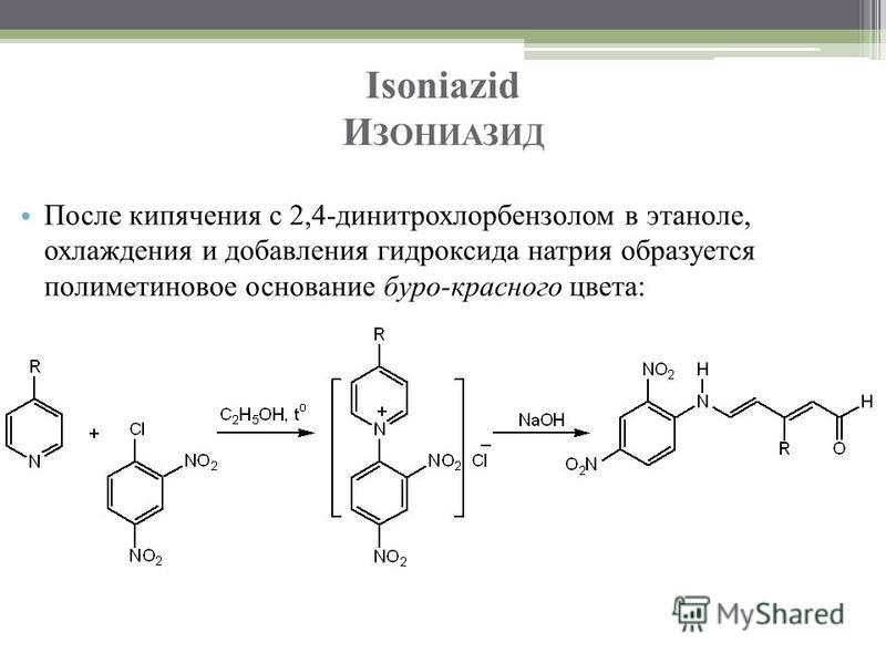 Isoniazid И ЗОНИАЗИД После кипячения с 2,4-динитрохлорбензолом в этаноле, охлаждения и добавления гидроксида натрия образуется полиметиновое основание буро-красного цвета: