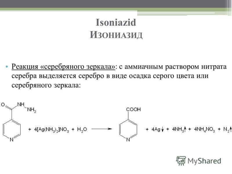 Isoniazid И ЗОНИАЗИД Реакция «серебряного зеркала»: с аммиачным раствором нитрата серебра выделяется серебро в виде осадка серого цвета или серебряного зеркала:
