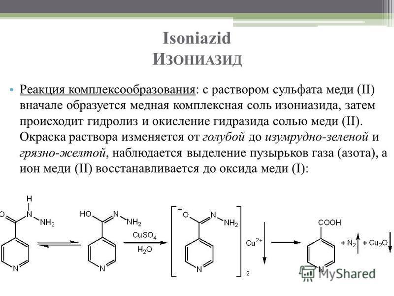 Isoniazid И ЗОНИАЗИД Реакция комплексообразования: с раствором сульфата меди (II) вначале образуется медная комплексная соль изониазида, затем происходит гидролиз и окисление гидразида солью меди (II). Окраска раствора изменяется от голубой до изумру