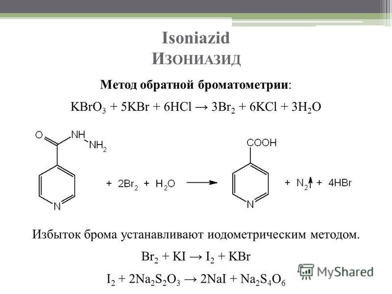 Isoniazid И ЗОНИАЗИД Метод обратной броматометрии: KBrO 3 + 5KBr + 6HCl 3Br 2 + 6KCl + 3H 2 O Избыток брома устанавливают иодометрическим методом. Br 2 + KI I 2 + KBr I 2 + 2Na 2 S 2 O 3 2NaI + Na 2 S 4 O 6