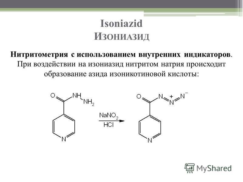 Isoniazid И ЗОНИАЗИД Нитритометрия с использованием внутренних индикаторов. При воздействии на изониазид нитритом натрия происходит образование азида изоникотиновой кислоты: