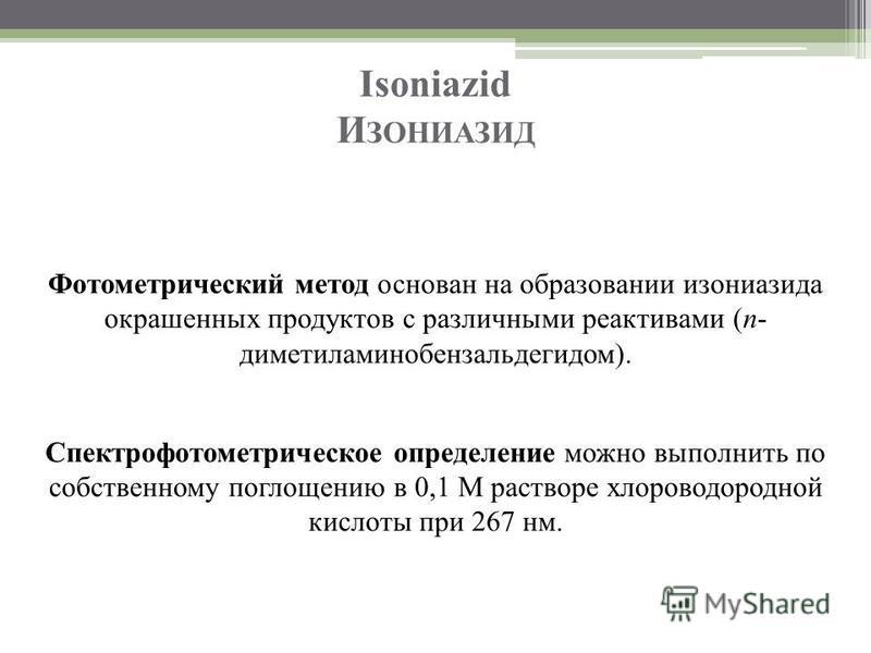 Isoniazid И ЗОНИАЗИД Фотометрический метод основан на образовании изониазида окрашенных продуктов с различными реактивами (п- диметиламинобензальдегидом). Спектрофотометрическое определение можно выполнить по собственному поглощению в 0,1 М растворе