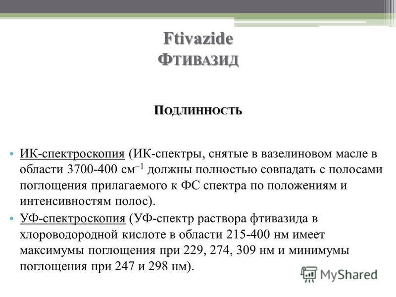 Ftivazide Ф ТИВАЗИД П ОДЛИННОСТЬ ИК-спектроскопия (ИК-спектры, снятые в вазелиновом масле в области 3700-400 см –1 должны полностью совпадать с полосами поглощения прилагаемого к ФС спектра по положениям и интенсивностям полос). УФ-спектроскопия (УФ-