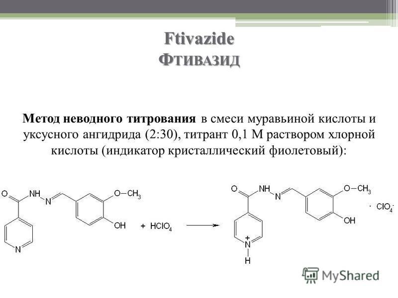 Ftivazide Ф ТИВАЗИД Метод неводного титрования в смеси муравьиной кислоты и уксусного ангидрида (2:30), титрант 0,1 М раствором хлорной кислоты (индикатор кристаллический фиолетовый):