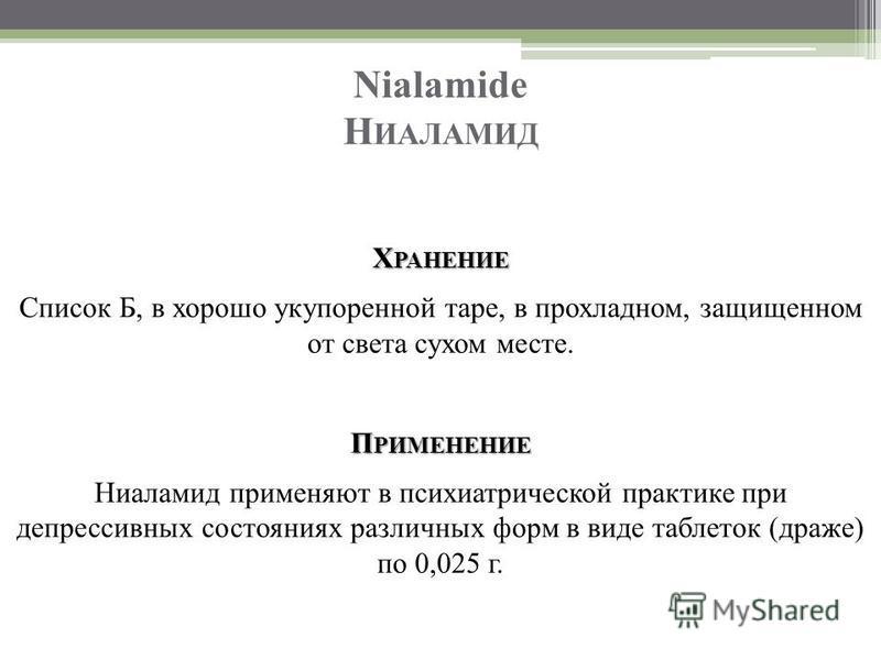 Nialamide Н ИАЛАМИД Х РАНЕНИЕ Список Б, в хорошо укупоренной таре, в прохладном, защищенном от света сухом месте. П РИМЕНЕНИЕ Ниаламид применяют в психиатрической практике при депрессивных состояниях различных форм в виде таблеток (драже) по 0,025 г.