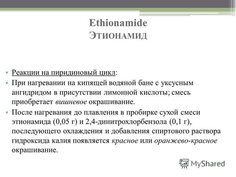 Ethionamide Э ТИОНАМИД Реакции на пиридиновый цикл: При нагревании на кипящей водяной бане с уксусным ангидридом в присутствии лимонной кислоты; смесь приобретает вишневое окрашивание. После нагревания до плавления в пробирке сухой смеси этионамида (