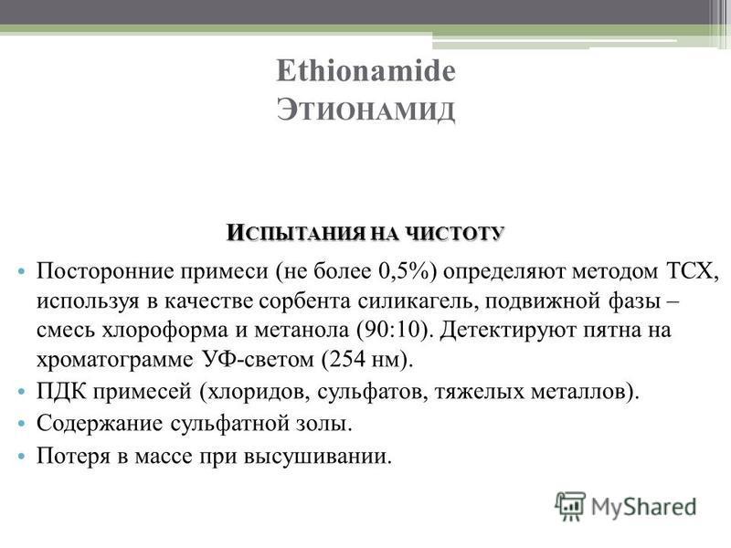 Ethionamide Э ТИОНАМИД И СПЫТАНИЯ НА ЧИСТОТУ Посторонние примеси (не более 0,5%) определяют методом ТСХ, используя в качестве сорбента силикагель, подвижной фазы – смесь хлороформа и метанола (90:10). Детектируют пятна на хроматограмме УФ-светом (254