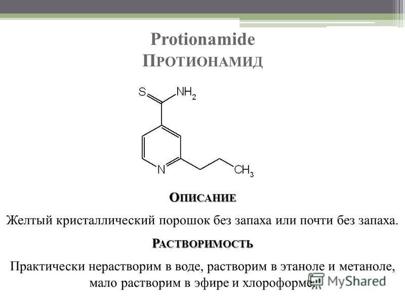 Protionamide П РОТИОНАМИД О ПИСАНИЕ Желтый кристаллический порошок без запаха или почти без запаха. Р АСТВОРИМОСТЬ Практически нерастворим в воде, растворим в этаноле и метаноле, мало растворим в эфире и хлороформе.