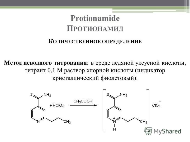 Protionamide П РОТИОНАМИД К ОЛИЧЕСТВЕННОЕ ОПРЕДЕЛЕНИЕ Метод неводного титрования: в среде ледяной уксусной кислоты, титрант 0,1 М раствор хлорной кислоты (индикатор кристаллический фиолетовый).