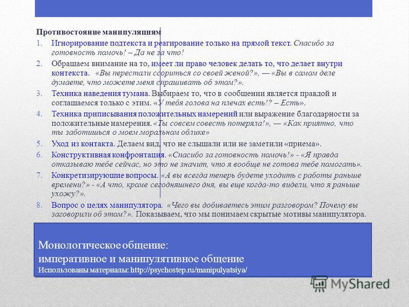 Монологическое общение: императивное и манипулятивное общение Использованы материалы: http://psychostep.ru/manipulyatsiya/ Противостояние манипуляциям 1. Игнорирование подтекста и реагирование только на прямой текст. Спасибо за готовность помочь! – Д