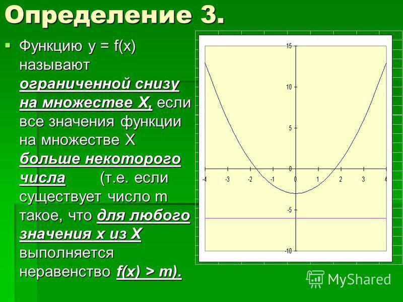 Определение 3. Функцию у = f(x) называют ограниченной снизу на множестве Х, если все значения функции на множестве Х больше некоторого числа (т.е. если существует число m такое, что для любого значения х из Х выполняется неравенство f(x) > m). Функци