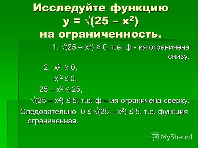 Исследуйте функцию у = (25 – х 2 ) на ограниченность. 1. (25 – х 2 ) 0, т.е. ф - ия ограничена снизу. 2. х 2 0, 2. х 2 0, -х 2 0, -х 2 0, 25 – х 2 25, 25 – х 2 25, (25 – х 2 ) 5, т.е. ф – ия ограничена сверху. (25 – х 2 ) 5, т.е. ф – ия ограничена св