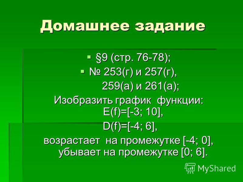 Домашнее задание §9 (стр. 76-78); §9 (стр. 76-78); 253(г) и 257(г), 253(г) и 257(г), 259(а) и 261(а); 259(а) и 261(а); Изобразить график функции: Е(f)=[-3; 10], D(f)=[-4; 6], D(f)=[-4; 6], возрастает на промежутке [-4; 0], убывает на промежутке [0; 6