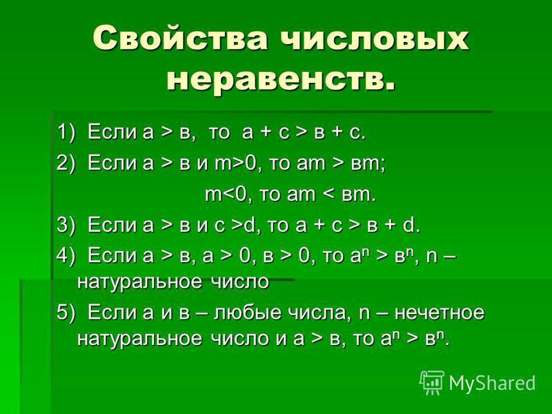 Свойства числовых неравенств. 1) Если а > в, то а + с > в + с. 2) Если а > в и m>0, то ам > вм; md, то а + с > в + d. 4) Если а > в, а > 0, в > 0, то а n > в n, n – натуральное число 5) Если а и в – любые числа, n – нечетное натуральное число и а > в