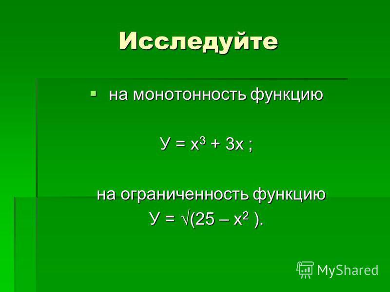 Исследуйте на монотонность функцию на монотонность функцию У = х 3 + 3 х ; на ограниченность функцию на ограниченность функцию У = (25 – х 2 ).