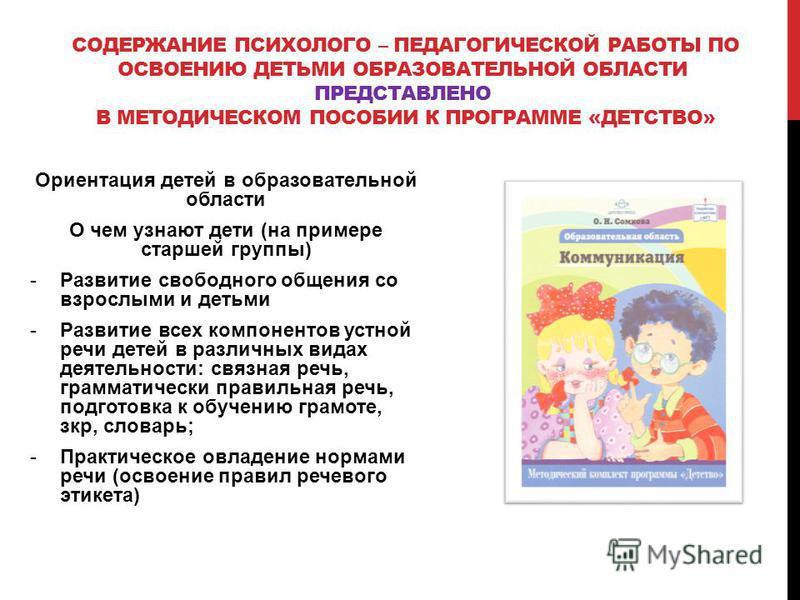 СОДЕРЖАНИЕ ПСИХОЛОГО – ПЕДАГОГИЧЕСКОЙ РАБОТЫ ПО ОСВОЕНИЮ ДЕТЬМИ ОБРАЗОВАТЕЛЬНОЙ ОБЛАСТИ ПРЕДСТАВЛЕНО В МЕТОДИЧЕСКОМ ПОСОБИИ К ПРОГРАММЕ «ДЕТСТВО» Ориентация детей в образовательной области О чем узнают дети (на примере старшей группы) -Развитие свобо