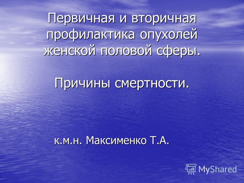 Первичная и вторичная профилактика опухолей женской половой сферы. Причины смертности. к.м.н. Максименко Т.А.