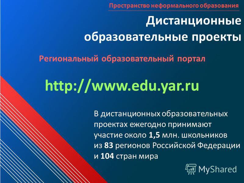 Дистанционные образовательные проекты Пространство неформального образования Региональный образовательный портал http://www.edu.yar.ru В дистанционных образовательных проектах ежегодно принимают участие около 1,5 млн. школьников из 83 регионов Россий
