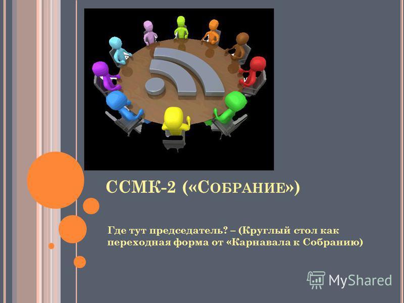 Где тут председатель? – (Круглый стол как переходная форма от «Карнавала к Собранию) ССМК-2 («С ОБРАНИЕ »)