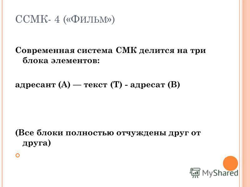 ССМК- 4 («Ф ИЛЬМ ») Современная система СМК делится на три блока элементов: адресант (А) текст (Т) - адресат (В) (Все блоки полностью отчуждены друг от друга)