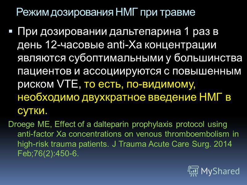 Режим дозирования НМГ при травме При дозировании дальтепарина 1 раз в день 12-часовые anti-Xa концентрации являются субоптимальными у большинства пациентов и ассоциируются с повышенным риском VTE, то есть, по-видимому, необходимо двухкратное введение