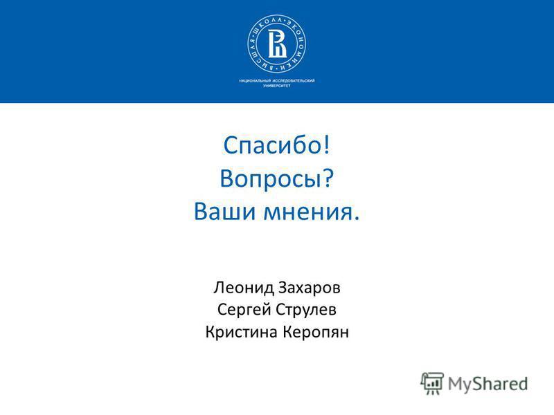 Спасибо! Вопросы? Ваши мнения. Леонид Захаров Сергей Струлев Кристина Керопян