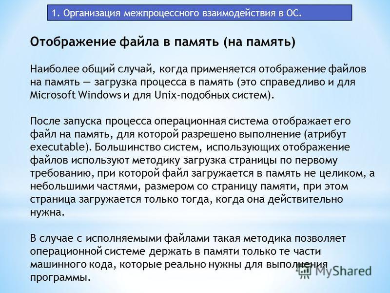 1. Организация межпроцессного взаимодействия в ОС. Отображение файла в память (на память) Наиболее общий случай, когда применяется отображение файлов на память загрузка процесса в память (это справедливо и для Microsoft Windows и для Unix-подобных си