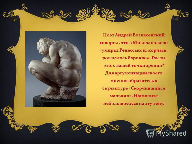 Поэт Андрей Вознесенский говорил, что в Микеланджело « умирал Ренессанс и, корчась, рождалось барокко ». Так ли это, с вашей точки зрения ? Для аргументации своего мнения обратитесь к скульптуре « Скорчившийся мальчик ». Напишите небольшое эссе на эт