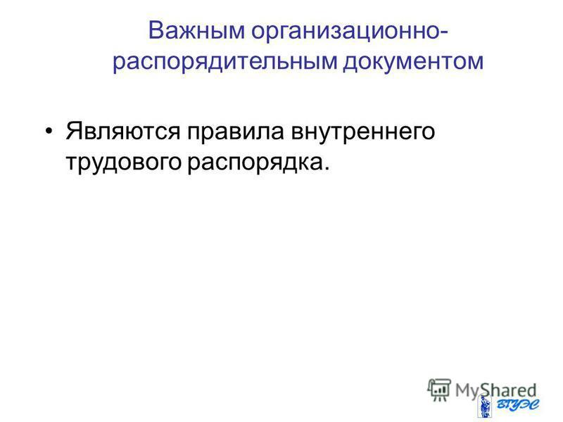 Важным организационно- распорядительным документом Являются правила внутреннего трудового распорядка.