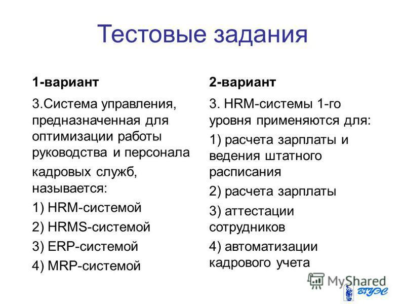 Тестовые задания 1-вариант 3. Система управления, предназначенная для оптимизации работы руководства и персонала кадровых служб, называется: 1) HRM-системой 2) HRMS-системой 3) ERP-системой 4) MRP-системой 2-вариант 3. HRM-системы 1-го уровня применя
