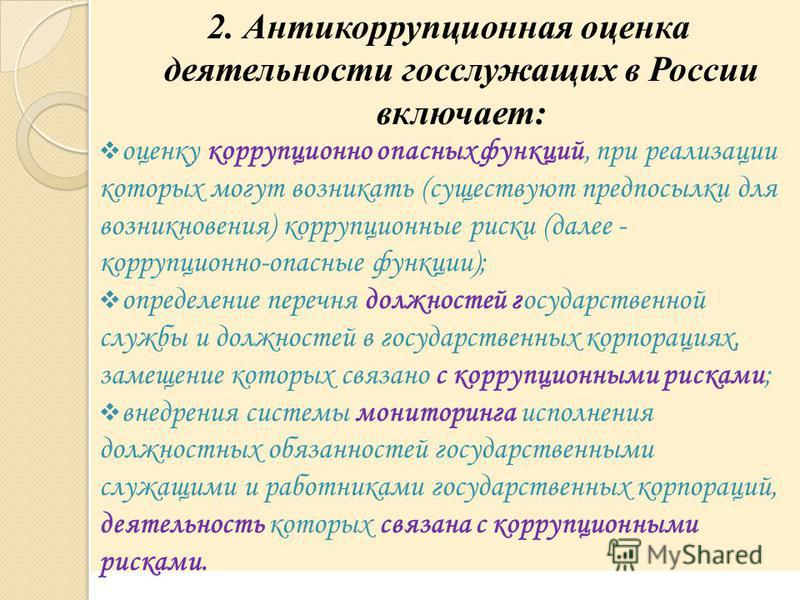 2. Антикоррупционная оценка деятельности госслужащих в России включает: оценку коррупционно опасных функций, при реализации которых могут возникать (существуют предпосылки для возникновения) коррупционные риски (далее - коррупционно-опасные функции);