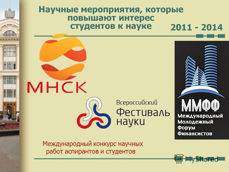 Научные мероприятия, которые повышают интерес студентов к науке 2011 - 2014 Международный конкурс научных работ аспирантов и студентов