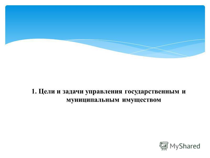 1. Цели и задачи управления государственным и муниципальным имуществом