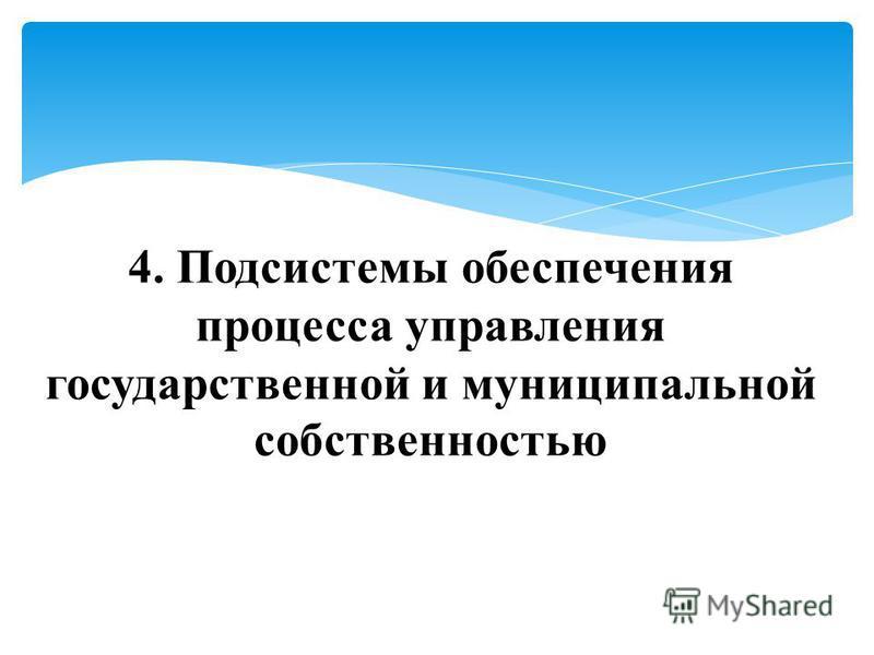 4. Подсистемы обеспечения процесса управления государственной и муниципальной собственностью