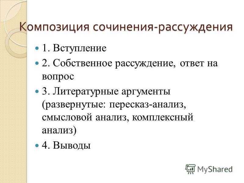 Композиция сочинения - рассуждения 1. Вступление 2. Собственное рассуждение, ответ на вопрос 3. Литературные аргументы (развернутые: пересказ-анализ, смысловой анализ, комплексный анализ) 4. Выводы