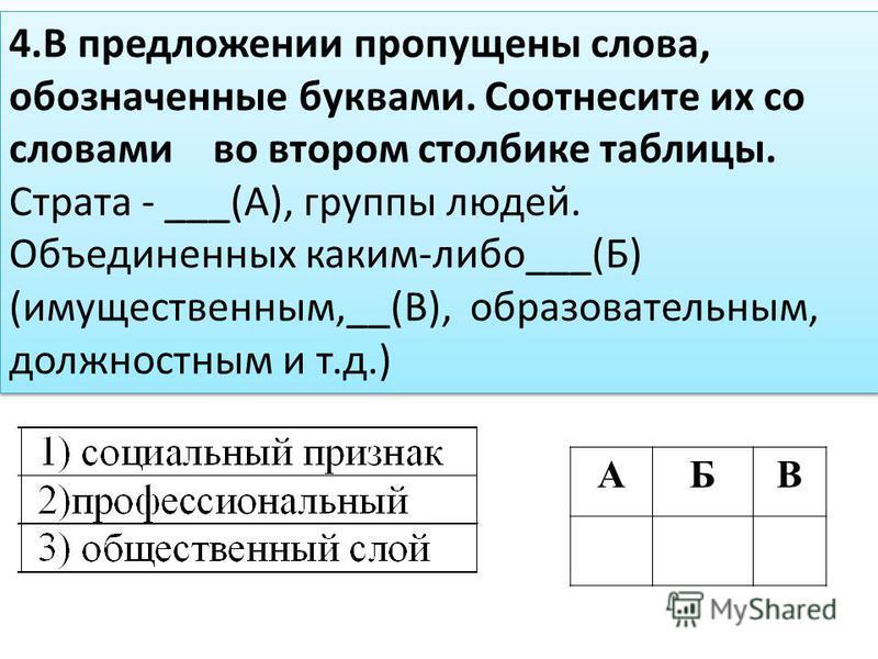 4. В предложении пропущены слова, обозначенные буквами. Соотнесите их со словами во втором столбике таблицы. Страта - ___(А), группы людей. Объединенных каким-либо___(Б) (имущественным,__(В), образовательным, должностным и т.д.) АБВ