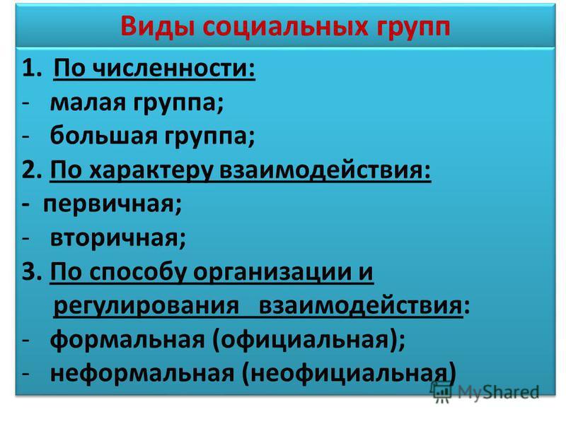 Виды социальных групп 1. По численности: -малая группа; -большая группа; 2. По характеру взаимодействия: - первичная; -вторичная; 3. По способу организации и регулирования взаимодействия: -формальная (официальная); -неформальная (неофициальная) 1. По