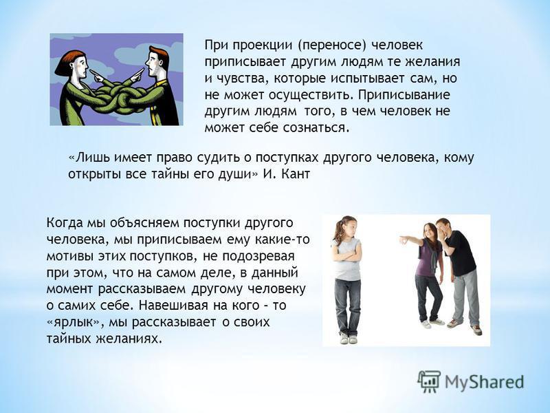 При проекции (переносе) человек приписывает другим людям те желания и чувства, которые испытывает сам, но не может осуществить. Приписывание другим людям того, в чем человек не может себе сознаться. «Лишь имеет право судить о поступках другого челове