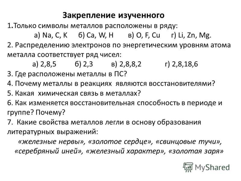 Закрепление изученного 1. Только символы металлов расположены в ряду: а) Na, C, K б) Ca, W, H в) O, F, Cu г) Li, Zn, Mg. 2. Распределению электронов по энергетическим уровням атома металла соответствует ряд чисел: а) 2,8,5 б) 2,3 в) 2,8,8,2 г) 2,8,18