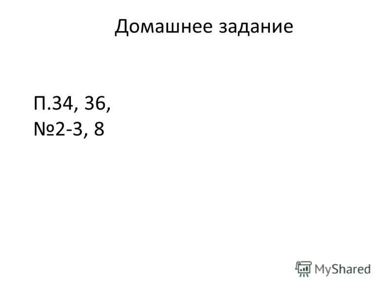 Домашнее задание П.34, 36, 2-3, 8