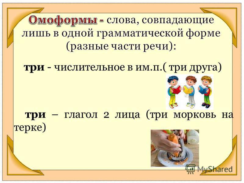 три - числительное в им.п.( три друга) три – глагол 2 лица (три морковь на терке)