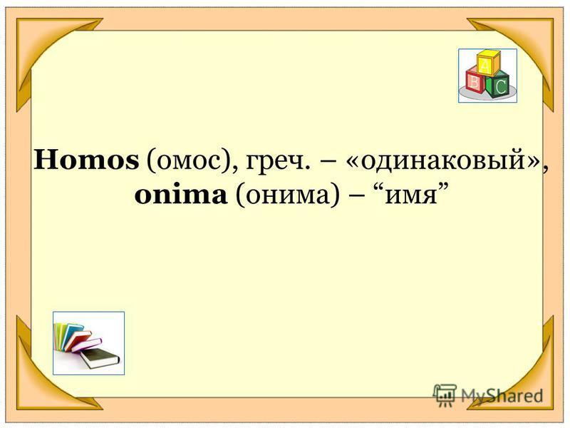 Homos (амос), греч. – «одинаковый», оnima (онима) – имя
