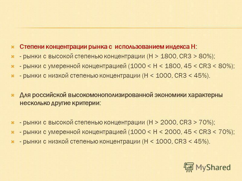 Степени концентрации рынка с использованием индекса Н: - рынки с высокой степенью концентрации (H > 1800, CR3 > 80%); - рынки с умеренной концентрацией (1000 < H < 1800, 45 < CR3 < 80%); - рынки с низкой степенью концентрации (H < 1000, CR3 < 45%). Д