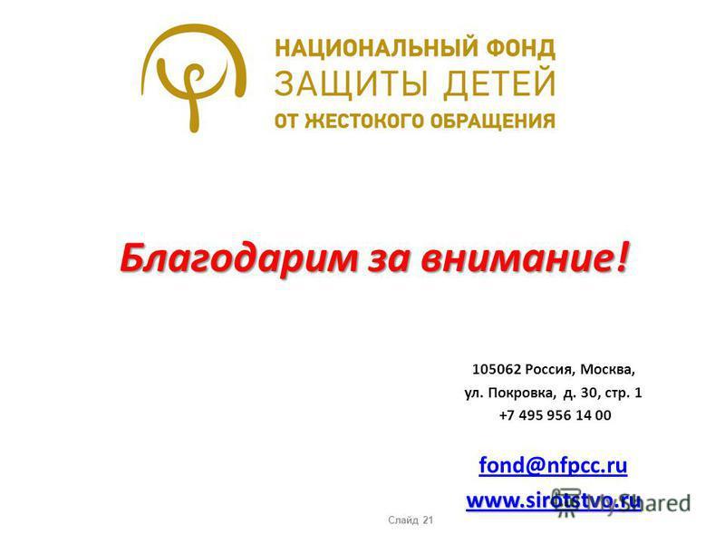 Благодарим за внимание! 105062 Россия, Москва, ул. Покровка, д. 30, стр. 1 +7 495 956 14 00 fond@nfpcc.ru www.sirotstvo.ru Слайд 21