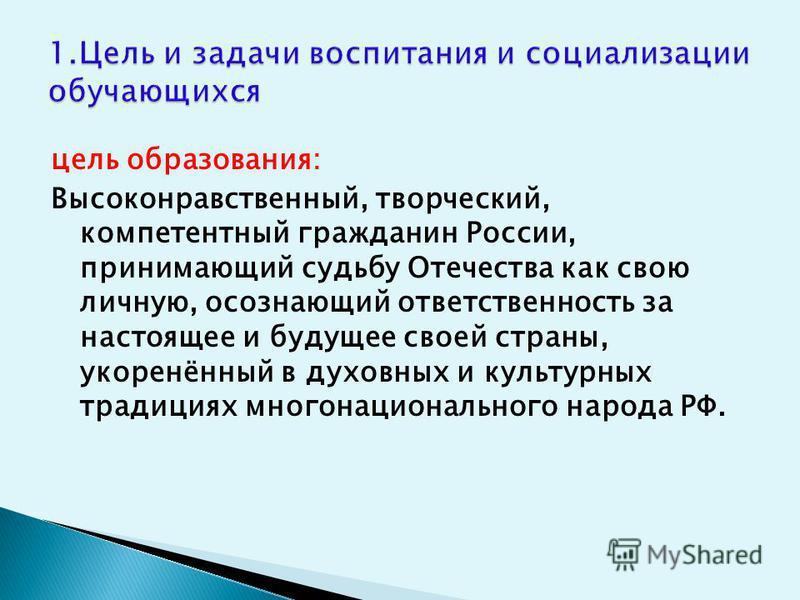 цель образования: Высоконравственный, творческий, компетентный гражданин России, принимающий судьбу Отечества как свою личную, осознающий ответственность за настоящее и будущее своей страны, укоренённый в духовных и культурных традициях многонационал