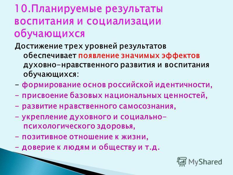 Достижение трех уровней результатов обеспечивает появление значимых эффектов духовно-нравственного развития и воспитания обучающихся: - формирование основ российской идентичности, - присвоение базовых национальных ценностей, - развитие нравственного