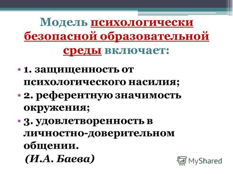 Модель психологически безопасной образовательной среды включает: 1. защищенность от психологического насилия; 2. референтную значимость окружения; 3. удовлетворенность в личностно-доверительном общении. (И.А. Баева)