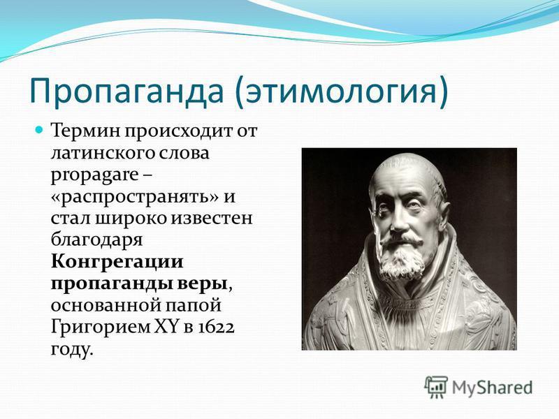 Пропаганда (этимология) Термин происходит от латинского слова propagare – «распространять» и стал широко известен благодаря Конгрегации пропаганды веры, основанной папой Григорием XY в 1622 году.
